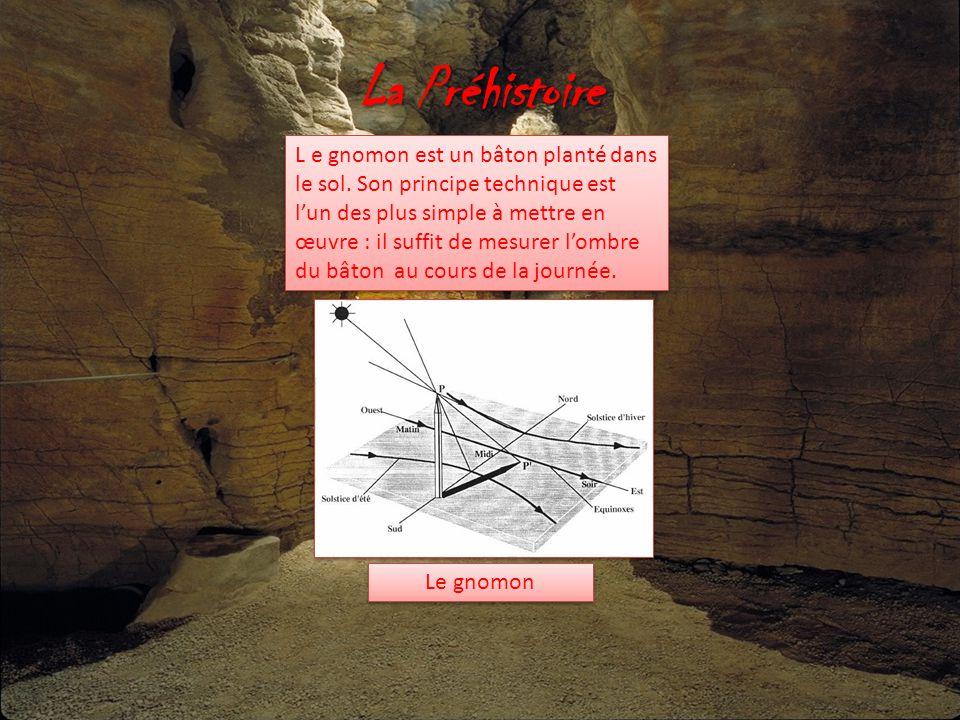 La Préhistoire L e gnomon est un bâton planté dans le sol. Son principe technique est l'un des plus simple à mettre en œuvre : il suffit de mesurer l'