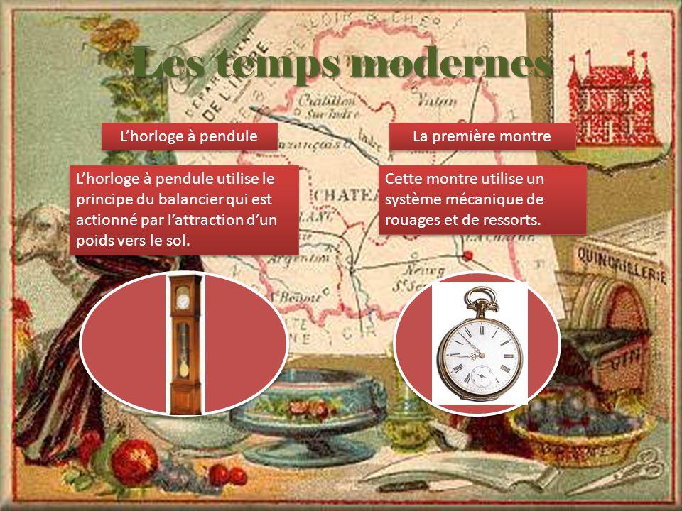 Les temps modernes L'horloge à pendule L'horloge à pendule utilise le principe du balancier qui est actionné par l'attraction d'un poids vers le sol.