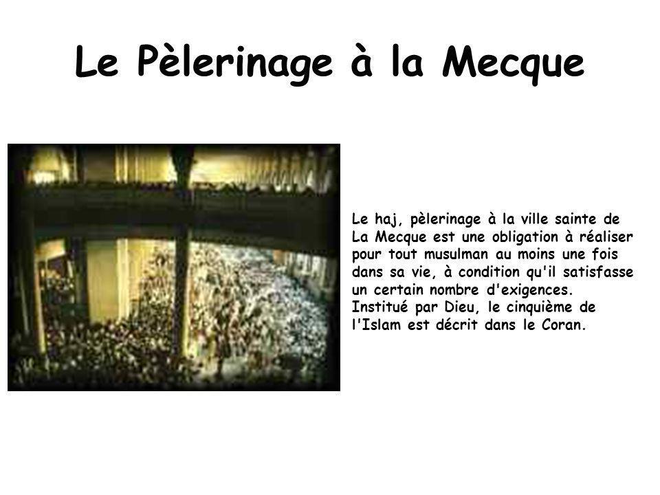 Le Pèlerinage à la Mecque Le haj, pèlerinage à la ville sainte de La Mecque est une obligation à réaliser pour tout musulman au moins une fois dans sa vie, à condition qu il satisfasse un certain nombre d exigences.