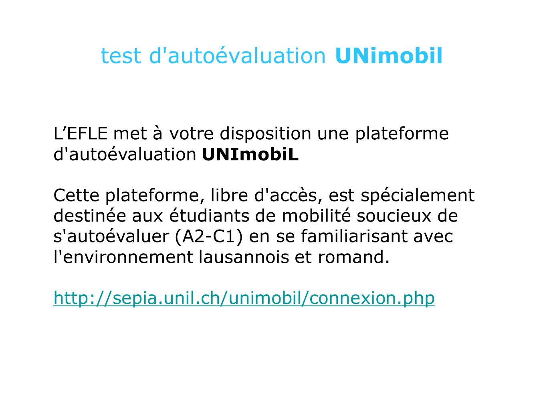 test d autoévaluation UNimobil L'EFLE met à votre disposition une plateforme d autoévaluation UNImobiL Cette plateforme, libre d accès, est spécialement destinée aux étudiants de mobilité soucieux de s autoévaluer (A2-C1) en se familiarisant avec l environnement lausannois et romand.