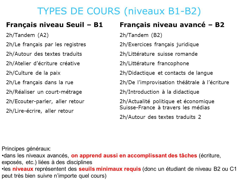 TYPES DE COURS (niveaux B1-B2) Français niveau Seuil – B1 2h/Tandem (A2) 2h/Le français par les registres 2h/Autour des textes traduits 2h/Atelier d'écriture créative 2h/Culture de la paix 2h/Le français dans la rue 2h/Réaliser un court-métrage 2h/Ecouter-parler, aller retour 2h/Lire-écrire, aller retour Français niveau avancé – B2 2h/Tandem (B2) 2h/Exercices français juridique 2h/Littérature suisse romande 2h/Littérature francophone 2h/Didactique et contacts de langue 2h/De l'improvisation théâtrale à l'écriture 2h/Introduction à la didactique 2h/Actualité politique et économique Suisse-France à travers les médias 2h/Autour des textes traduits 2 Principes généraux: dans les niveaux avancés, on apprend aussi en accomplissant des tâches (écriture, exposés, etc.) liées à des disciplines les niveaux représentent des seuils minimaux requis (donc un étudiant de niveau B2 ou C1 peut très bien suivre n'importe quel cours)