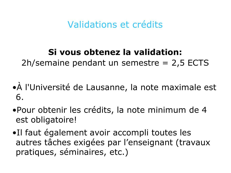 Validations et crédits Si vous obtenez la validation: 2h/semaine pendant un semestre = 2,5 ECTS À l Université de Lausanne, la note maximale est 6.