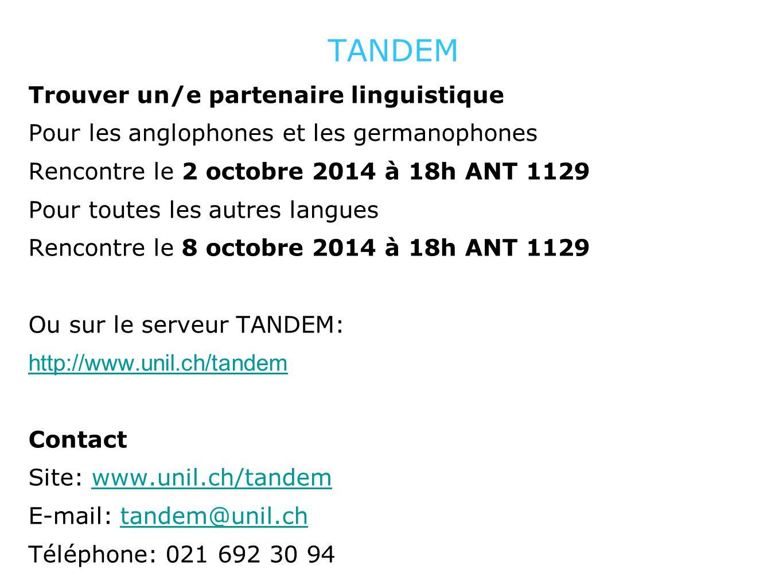 TANDEM Trouver un/e partenaire linguistique Pour les anglophones et les germanophones Rencontre le 2 octobre 2014 à 18h ANT 1129 Pour toutes les autres langues Rencontre le 8 octobre 2014 à 18h ANT 1129 Ou sur le serveur TANDEM: http://www.unil.ch/tandem Contact Site: www.unil.ch/tandemwww.unil.ch/tandem E-mail: tandem@unil.chtandem@unil.ch Téléphone: 021 692 30 94