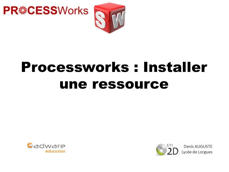 Processworks : Installer une ressource Denis AUGUSTE Lycée de Lorgues