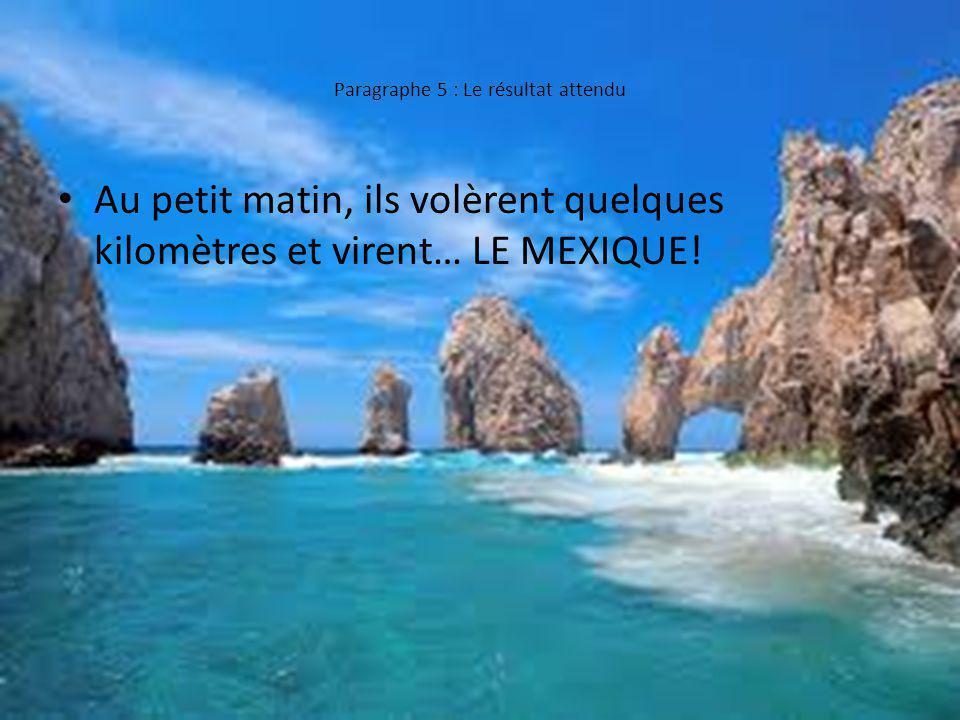 Paragraphe 5 : Le résultat attendu Au petit matin, ils volèrent quelques kilomètres et virent… LE MEXIQUE!