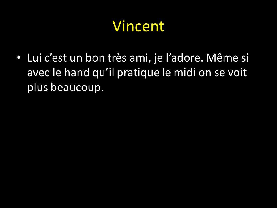 Vincent Lui c'est un bon très ami, je l'adore. Même si avec le hand qu'il pratique le midi on se voit plus beaucoup.