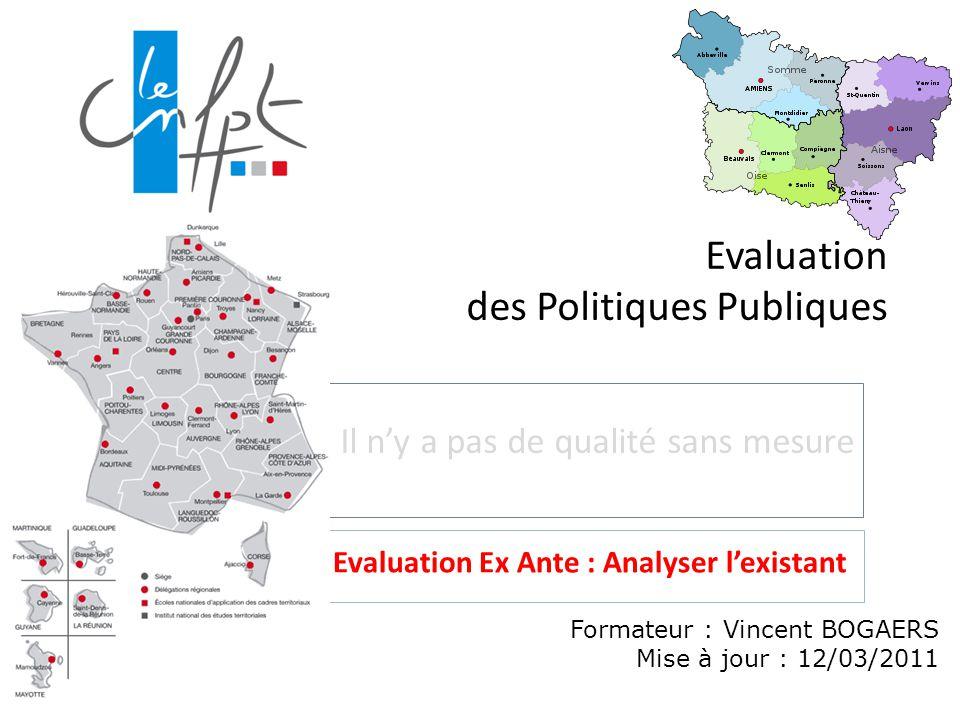 Evaluation des Politiques Publiques Il n'y a pas de qualité sans mesure Formateur : Vincent BOGAERS Mise à jour : 12/03/2011 Evaluation Ex Ante : Analyser l'existant