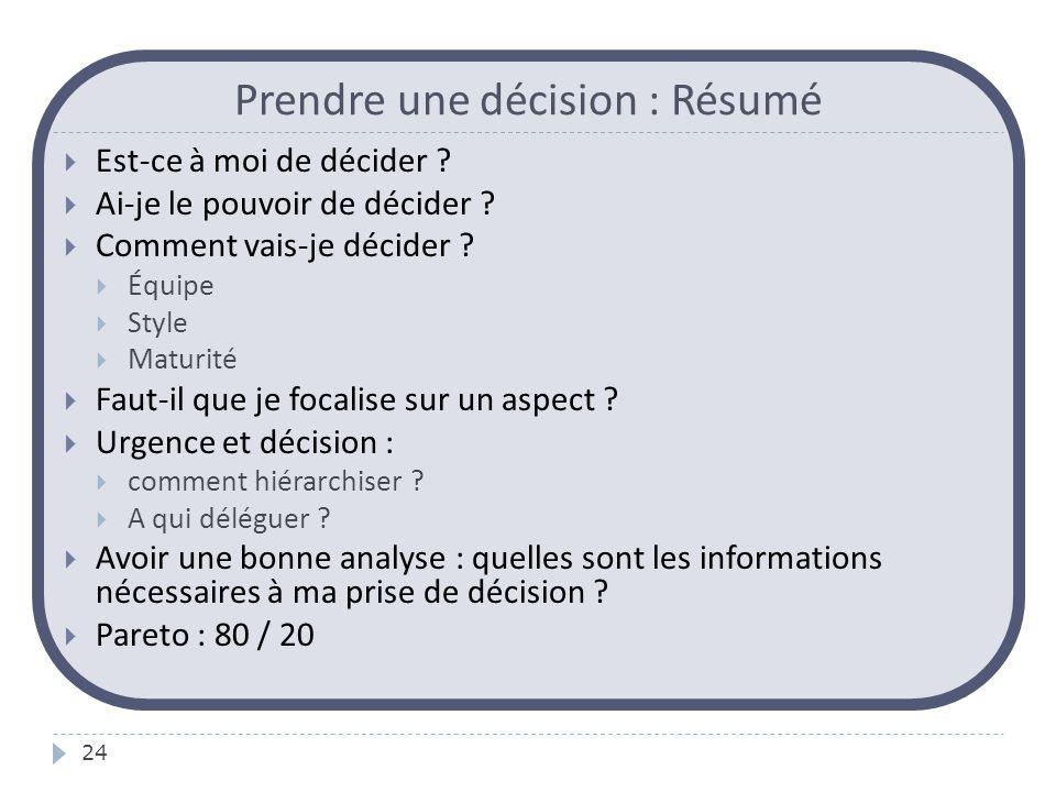 Prendre une décision : Résumé 24  Est-ce à moi de décider ?  Ai-je le pouvoir de décider ?  Comment vais-je décider ?  Équipe  Style  Maturité 