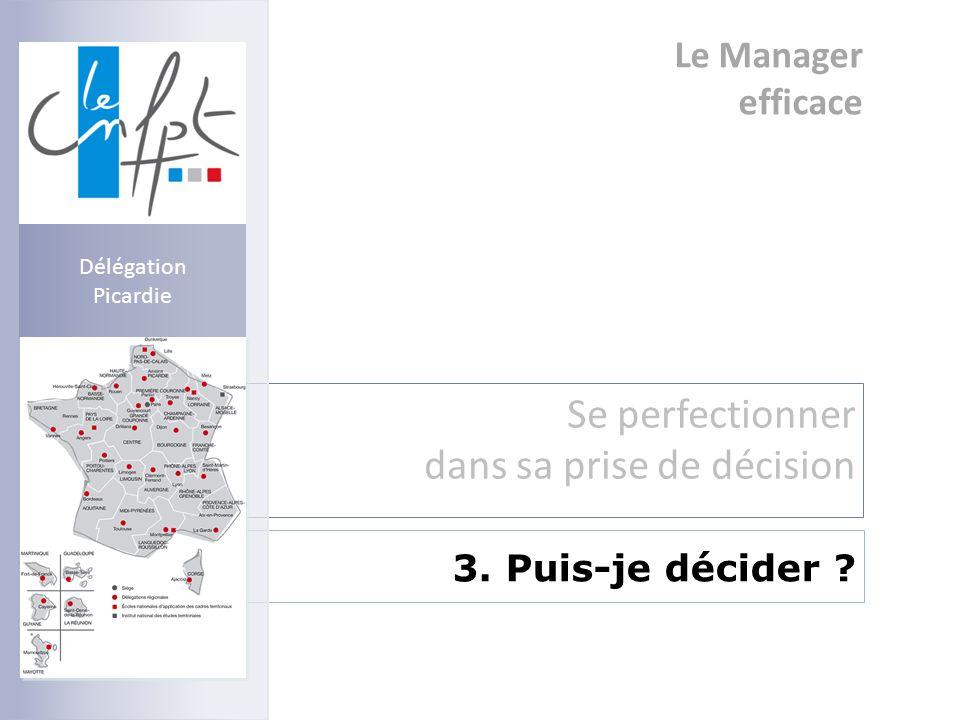 Le Manager efficace Se perfectionner dans sa prise de décision 3. Puis-je décider ? Délégation Picardie