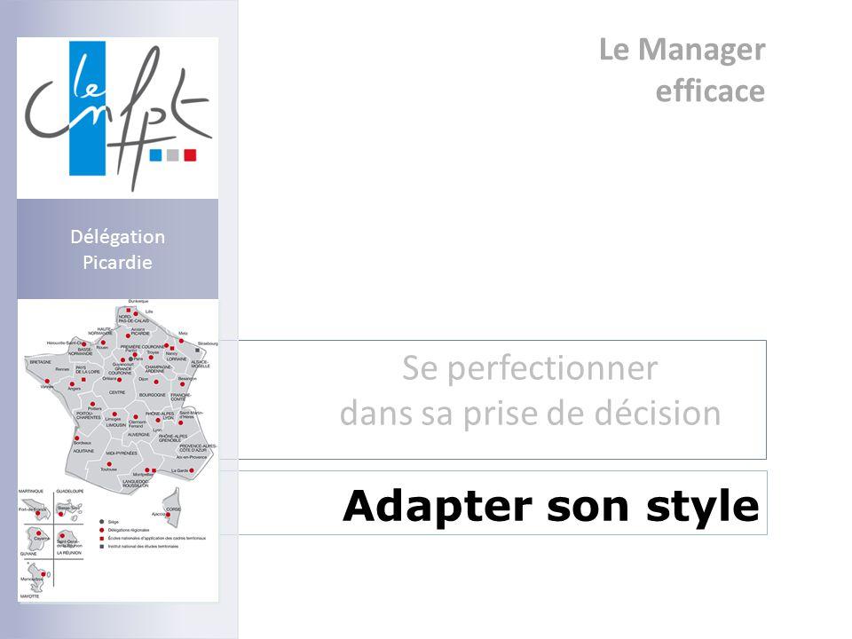Le Manager efficace Se perfectionner dans sa prise de décision Adapter son style Délégation Picardie