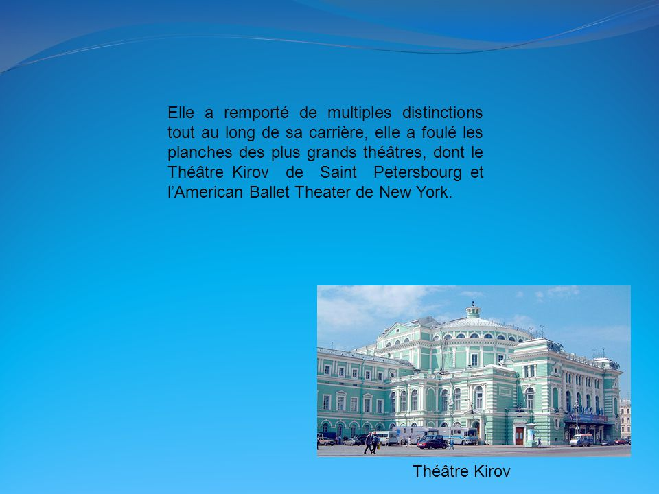 Elle a remporté de multiples distinctions tout au long de sa carrière, elle a foulé les planches des plus grands théâtres, dont le Théâtre Kirov de Sa