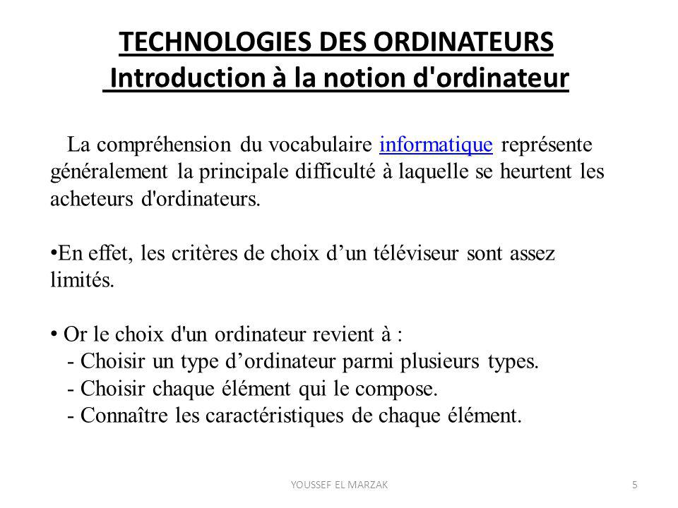 TECHNOLOGIES DES ORDINATEURS Introduction à la notion d ordinateur La compréhension du vocabulaire informatique représente généralement la principale difficulté à laquelle se heurtent les acheteurs d ordinateurs.informatique En effet, les critères de choix d'un téléviseur sont assez limités.