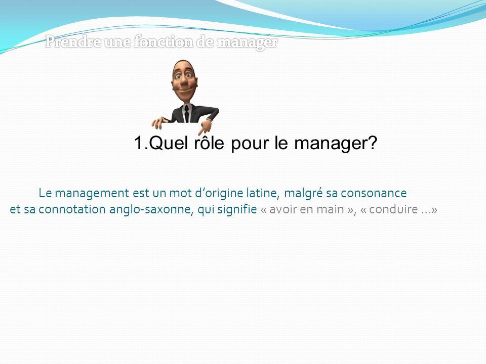 1.Quel rôle pour le manager? Le management est un mot d'origine latine, malgré sa consonance et sa connotation anglo-saxonne, qui signifie « avoir en