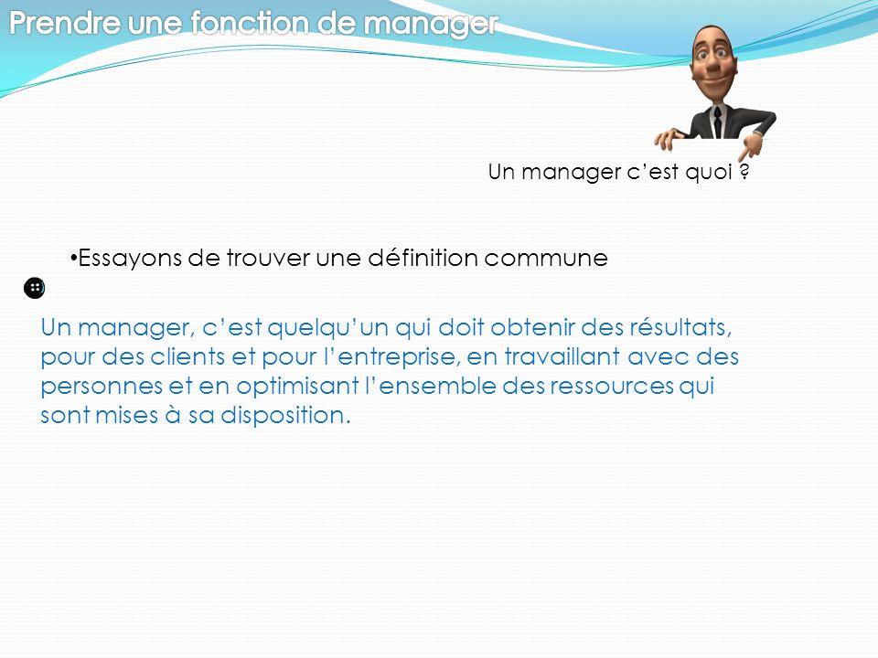 Un manager c'est quoi ? Essayons de trouver une définition commune Un manager, c'est quelqu'un qui doit obtenir des résultats, pour des clients et pou