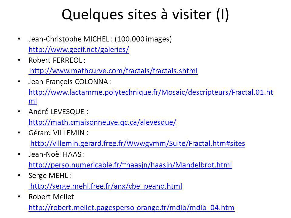 Quelques sites à visiter (I) Jean-Christophe MICHEL : (100.000 images) http://www.gecif.net/galeries/ Robert FERREOL : http://www.mathcurve.com/fracta