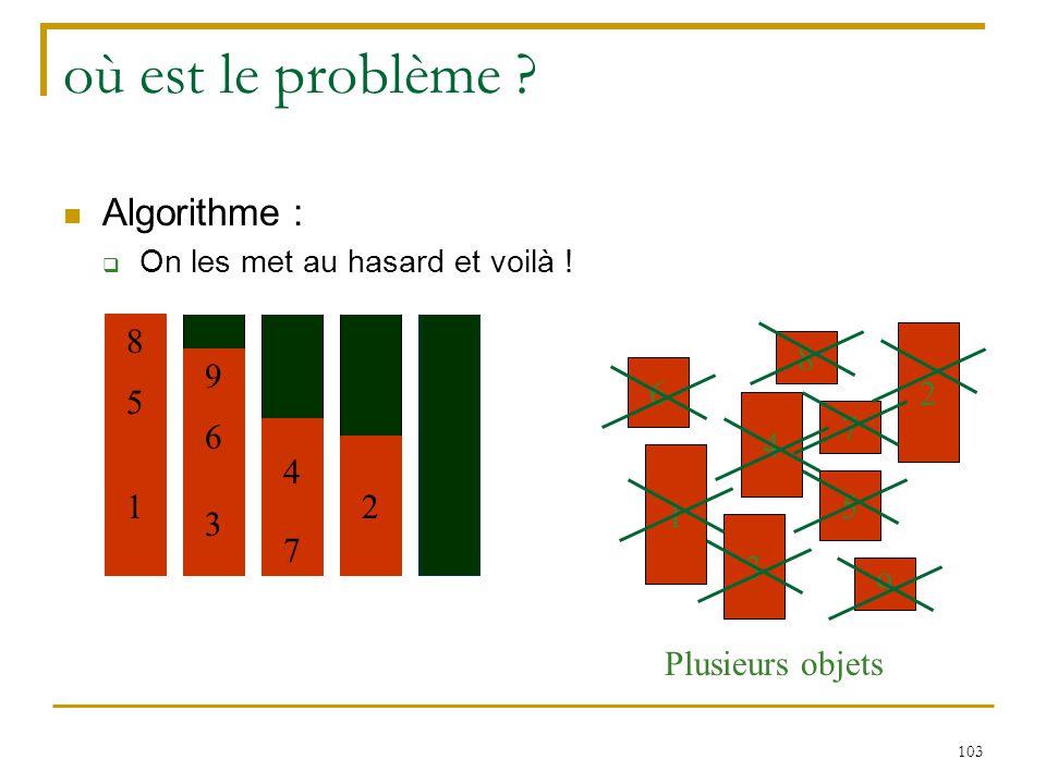 103 où est le problème ? Algorithme :  On les met au hasard et voilà ! 7 4 2 6 3 1 9 5 8 Plusieurs objets 7 4 2 6 3 1 9 5 8