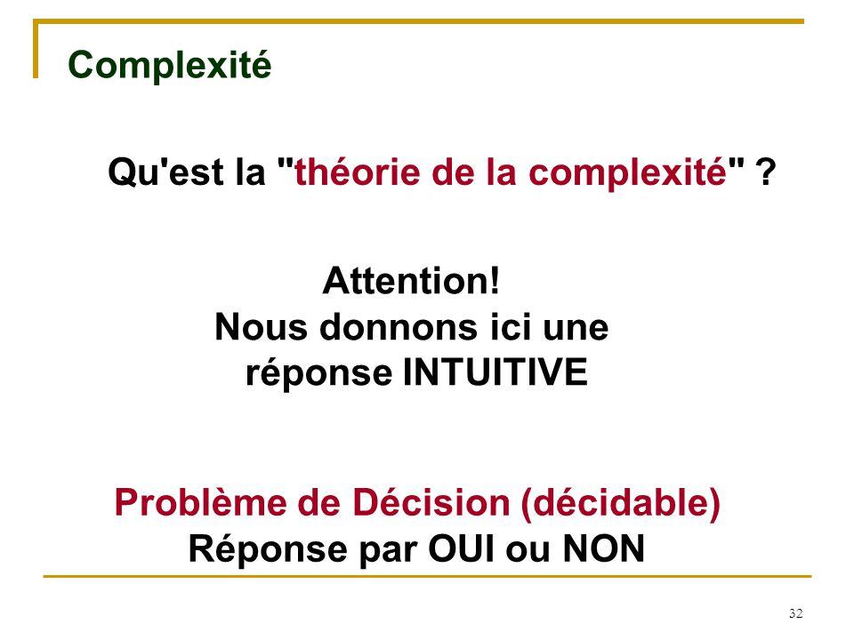 32 Complexité Attention! Nous donnons ici une réponse INTUITIVE Problème de Décision (décidable) Réponse par OUI ou NON Qu'est la