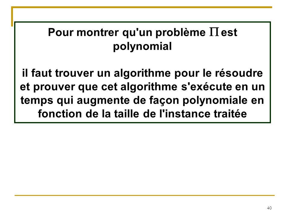 40 Pour montrer qu'un problème  est polynomial il faut trouver un algorithme pour le résoudre et prouver que cet algorithme s'exécute en un temps qui
