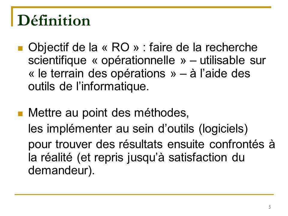 5 Définition Objectif de la « RO » : faire de la recherche scientifique « opérationnelle » – utilisable sur « le terrain des opérations » – à l'aide d