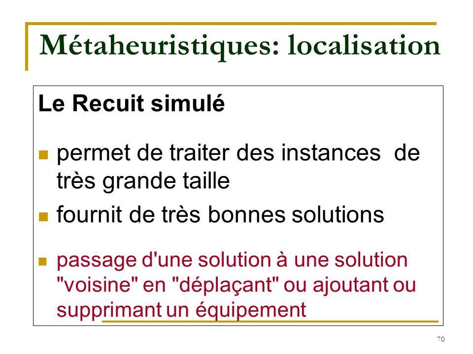 70 Métaheuristiques: localisation Le Recuit simulé permet de traiter des instances de très grande taille fournit de très bonnes solutions passage d'un