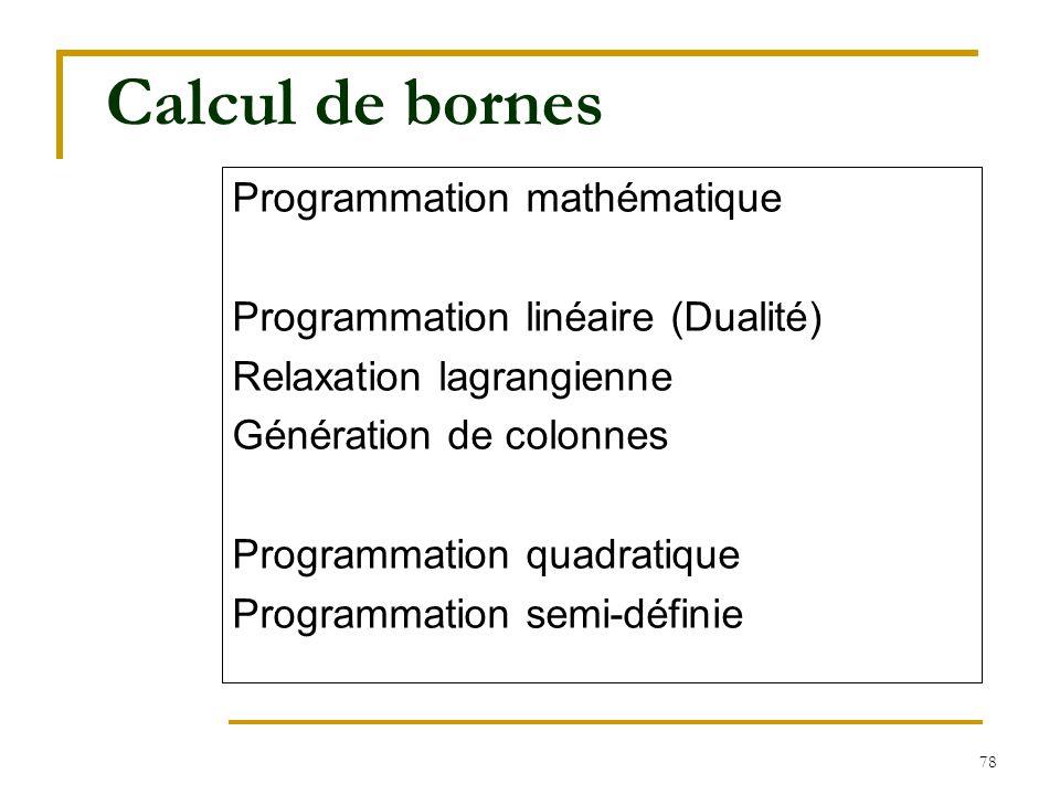 78 Calcul de bornes Programmation mathématique Programmation linéaire (Dualité) Relaxation lagrangienne Génération de colonnes Programmation quadratiq