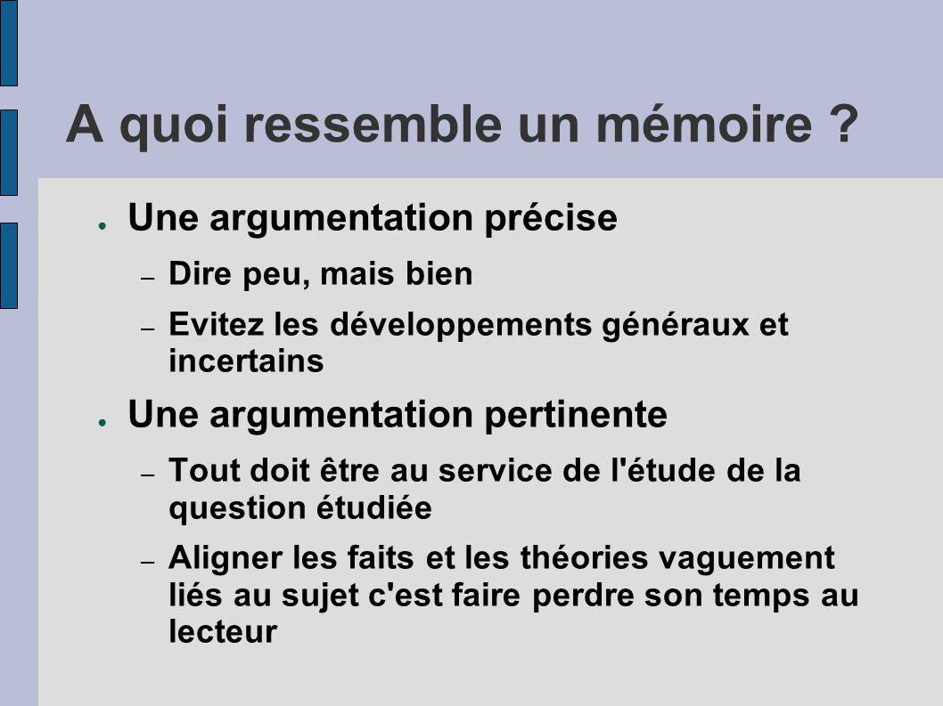 A quoi ressemble un mémoire ? ● Une argumentation précise – Dire peu, mais bien – Evitez les développements généraux et incertains ● Une argumentation