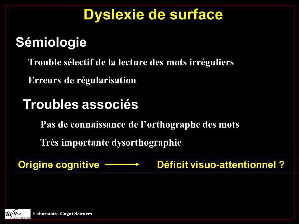 Laboratoire Cogni-Sciences Dyslexie de surface Sémiologie Trouble sélectif de la lecture des mots irréguliers Erreurs de régularisation Troubles assoc