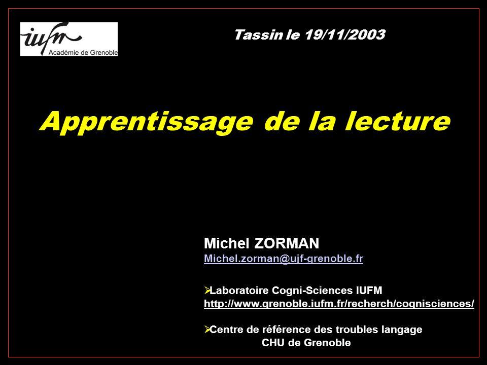 Apprentissage de la lecture Michel ZORMAN Michel.zorman@ujf-grenoble.fr  Laboratoire Cogni-Sciences IUFM http://www.grenoble.iufm.fr/recherch/cognisciences/  Centre de référence des troubles langage CHU de Grenoble Tassin le 19/11/2003