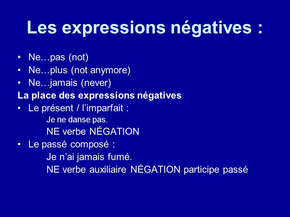 Les expressions négatives : Ne…pas (not) Ne…plus (not anymore) Ne…jamais (never) La place des expressions négatives Le présent / l'imparfait : Je ne danse pas.