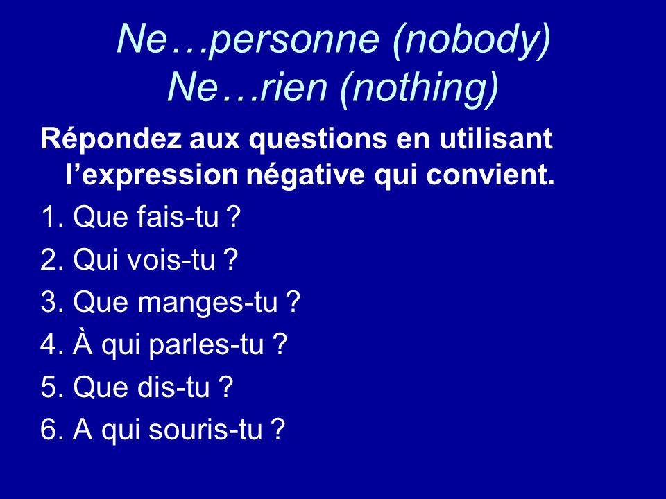 Ne…personne (nobody) Ne…rien (nothing) Répondez aux questions en utilisant l'expression négative qui convient.