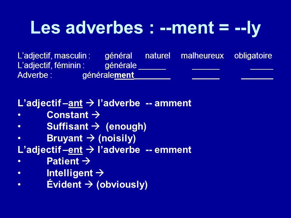Les adverbes : --ment = --ly L'adjectif, masculin : général naturel malheureux obligatoire L'adjectif, féminin : générale ______ ___________ Adverbe : généralement______________ _______ L'adjectif –ant  l'adverbe -- amment Constant  Suffisant  (enough) Bruyant  (noisily) L'adjectif –ent  l'adverbe -- emment Patient  Intelligent  Évident  (obviously)