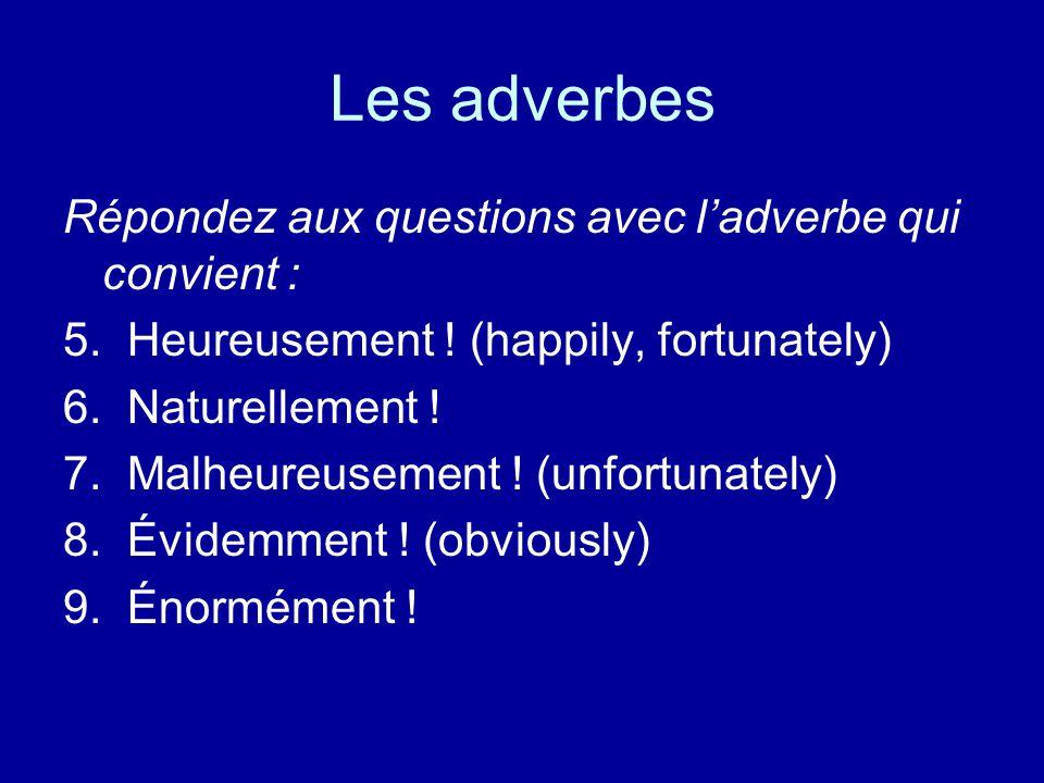 Les adverbes Répondez aux questions avec l'adverbe qui convient : 5.