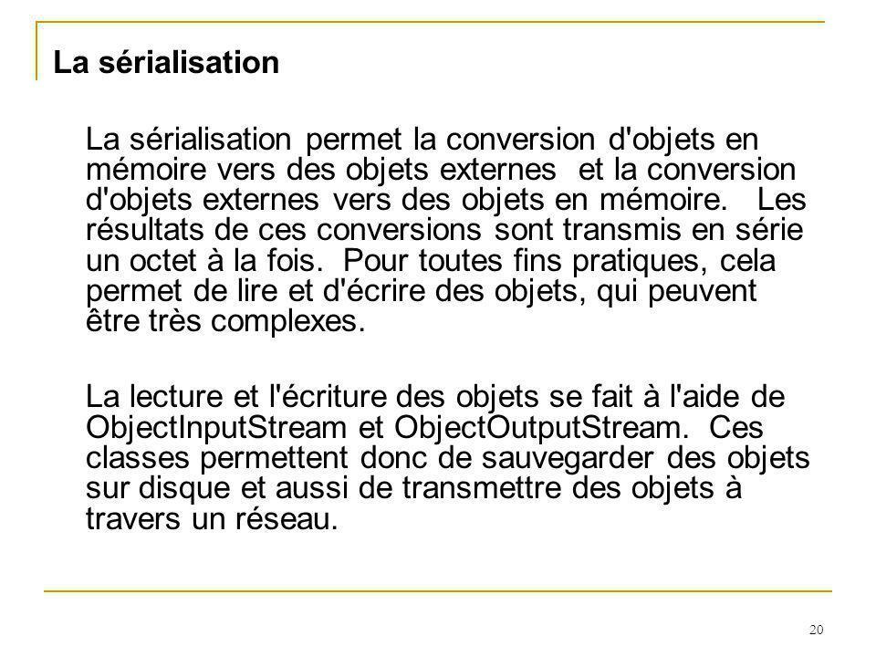 20 La sérialisation La sérialisation permet la conversion d objets en mémoire vers des objets externes et la conversion d objets externes vers des objets en mémoire.