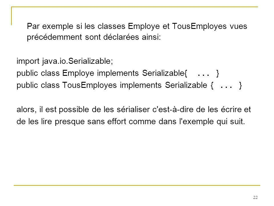 22 Par exemple si les classes Employe et TousEmployes vues précédemment sont déclarées ainsi: import java.io.Serializable; public class Employe implements Serializable{...