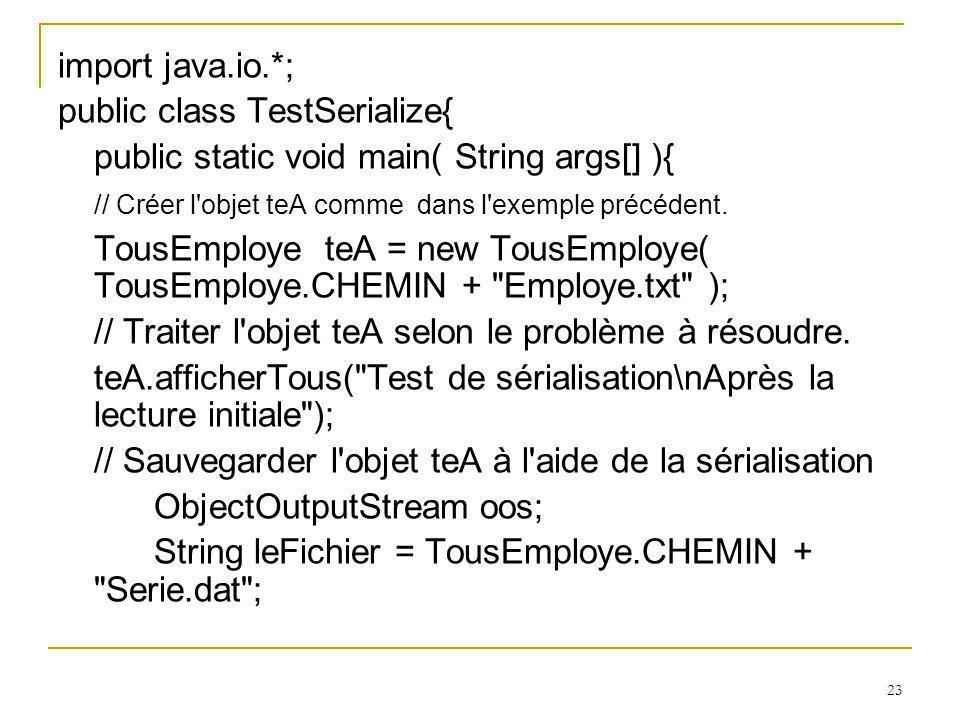 23 import java.io.*; public class TestSerialize{ public static void main( String args[] ){ // Créer l objet teA comme dans l exemple précédent.