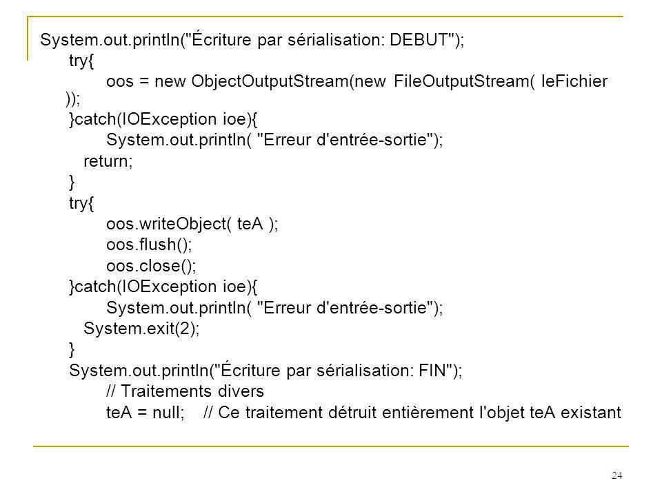 24 System.out.println( Écriture par sérialisation: DEBUT ); try{ oos = new ObjectOutputStream(new FileOutputStream( leFichier )); }catch(IOException ioe){ System.out.println( Erreur d entrée-sortie ); return; } try{ oos.writeObject( teA ); oos.flush(); oos.close(); }catch(IOException ioe){ System.out.println( Erreur d entrée-sortie ); System.exit(2); } System.out.println( Écriture par sérialisation: FIN ); // Traitements divers teA = null; // Ce traitement détruit entièrement l objet teA existant