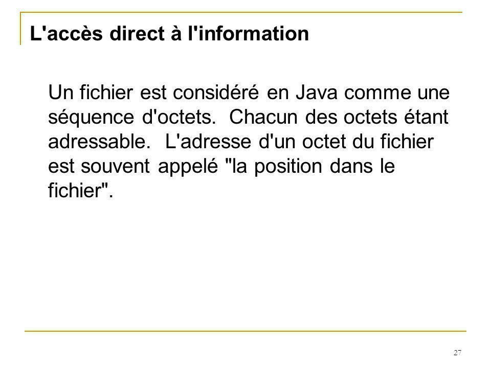 27 L accès direct à l information Un fichier est considéré en Java comme une séquence d octets.