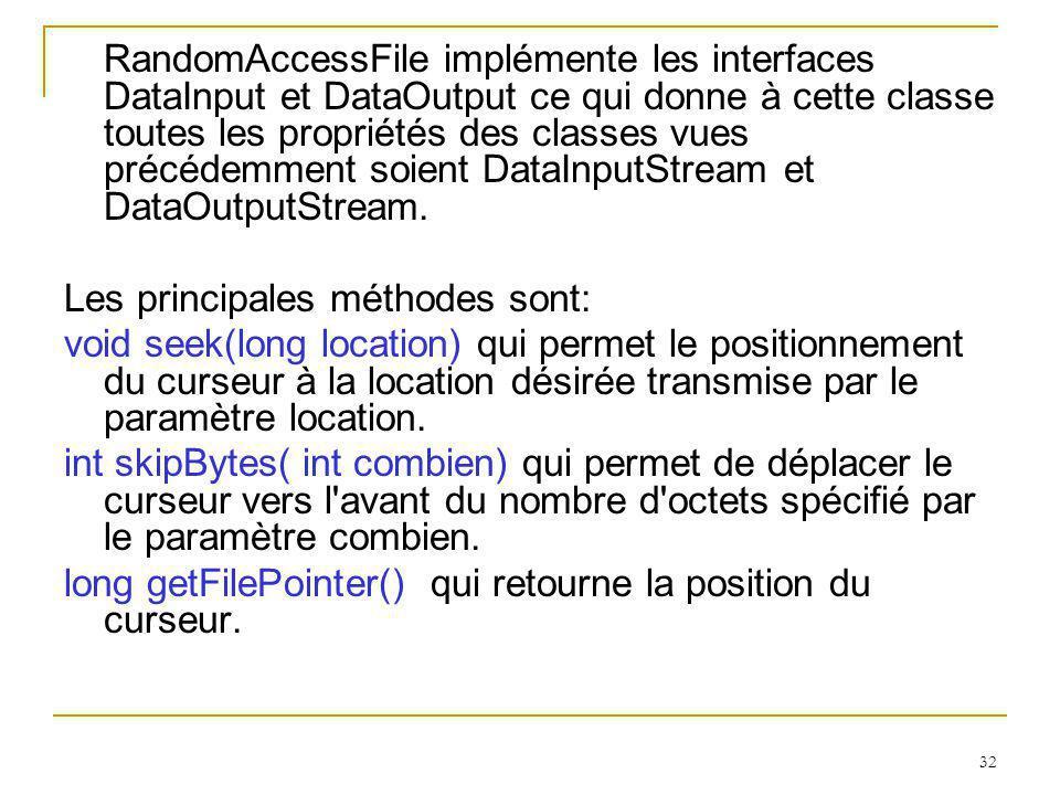 32 RandomAccessFile implémente les interfaces DataInput et DataOutput ce qui donne à cette classe toutes les propriétés des classes vues précédemment soient DataInputStream et DataOutputStream.
