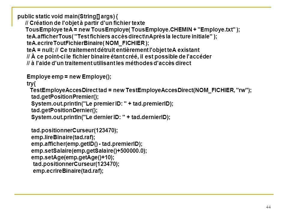 44 public static void main(String[] args) { // Création de l objet à partir d un fichier texte TousEmploye teA = new TousEmploye( TousEmploye.CHEMIN + Employe.txt ); teA.afficherTous( Test fichiers accès direct\nAprès la lecture initiale ); teA.ecrireToutFichierBinaire( NOM_FICHIER ); teA = null; // Ce traitement détruit entièrement l objet teA existant // À ce point-ci le fichier binaire étant créé, il est possible de l accéder // à l aide d un traitement utilisant les méthodes d accès direct Employe emp = new Employe(); try{ TestEmployeAccesDirect tad = new TestEmployeAccesDirect(NOM_FICHIER, rw ); tad.getPositionPremier(); System.out.println( Le premier ID: + tad.premierID); tad.getPositionDernier(); System.out.println( Le dernier ID: + tad.dernierID); tad.positionnerCurseur(123470); emp.lireBinaire(tad.raf); emp.afficher(emp.getID() - tad.premierID); emp.setSalaire(emp.getSalaire()+500000.0); emp.setAge(emp.getAge()+10); tad.positionnerCurseur(123470); emp.ecrireBinaire(tad.raf);