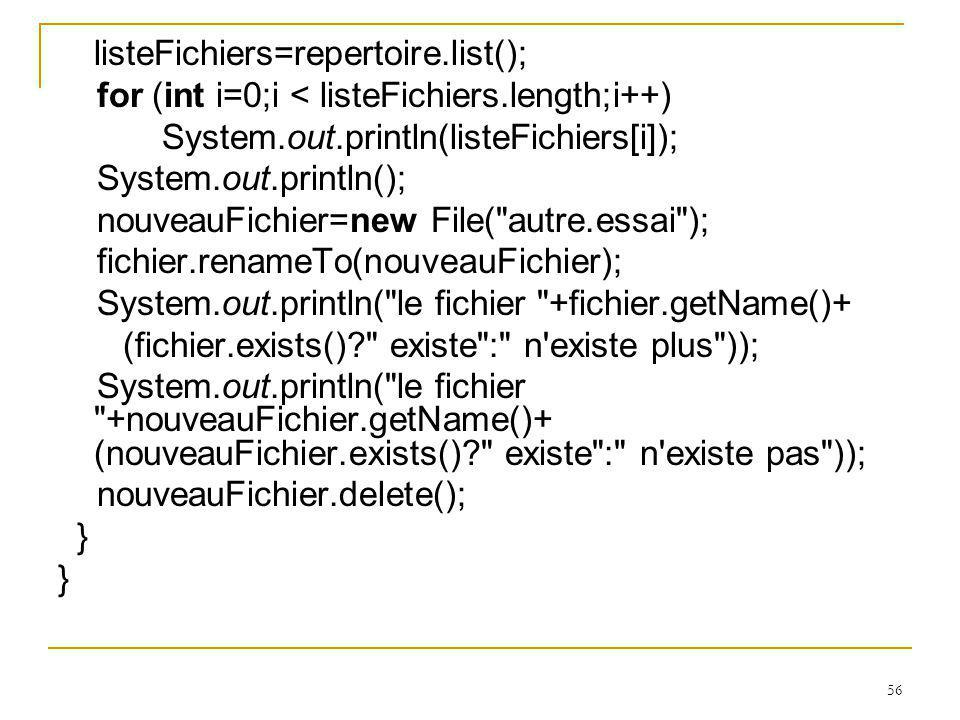 56 listeFichiers=repertoire.list(); for (int i=0;i < listeFichiers.length;i++) System.out.println(listeFichiers[i]); System.out.println(); nouveauFichier=new File( autre.essai ); fichier.renameTo(nouveauFichier); System.out.println( le fichier +fichier.getName()+ (fichier.exists() existe : n existe plus )); System.out.println( le fichier +nouveauFichier.getName()+ (nouveauFichier.exists() existe : n existe pas )); nouveauFichier.delete(); }
