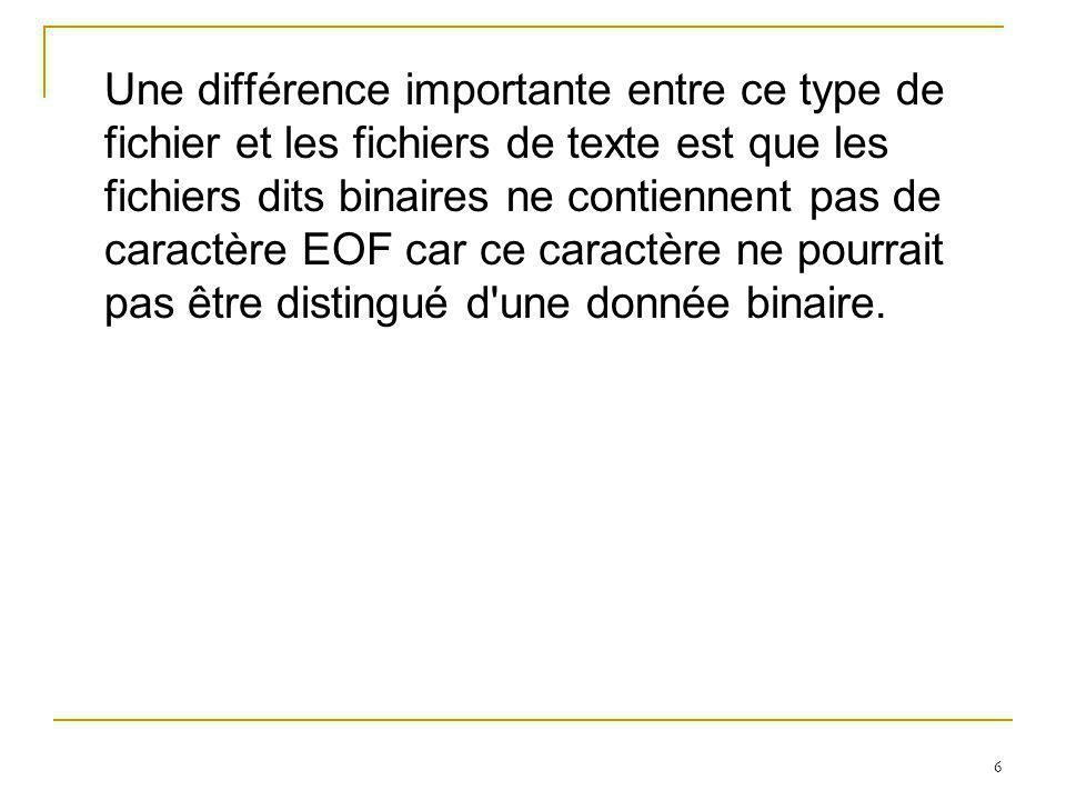 6 Une différence importante entre ce type de fichier et les fichiers de texte est que les fichiers dits binaires ne contiennent pas de caractère EOF car ce caractère ne pourrait pas être distingué d une donnée binaire.