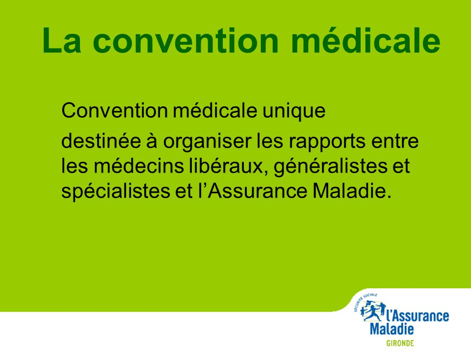 La convention médicale Convention médicale unique destinée à organiser les rapports entre les médecins libéraux, généralistes et spécialistes et l'Assurance Maladie.