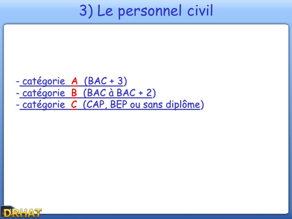 - catégorie A (BAC + 3) - catégorie B (BAC à BAC + 2) - catégorie C (CAP, BEP ou sans diplôme) 3) Le personnel civil