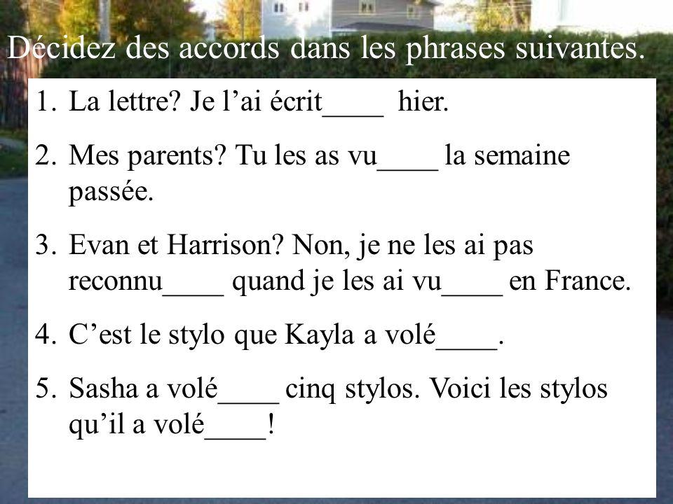 Décidez des accords dans les phrases suivantes. 1.La lettre? Je l'ai écrit____ hier. 2.Mes parents? Tu les as vu____ la semaine passée. 3.Evan et Harr
