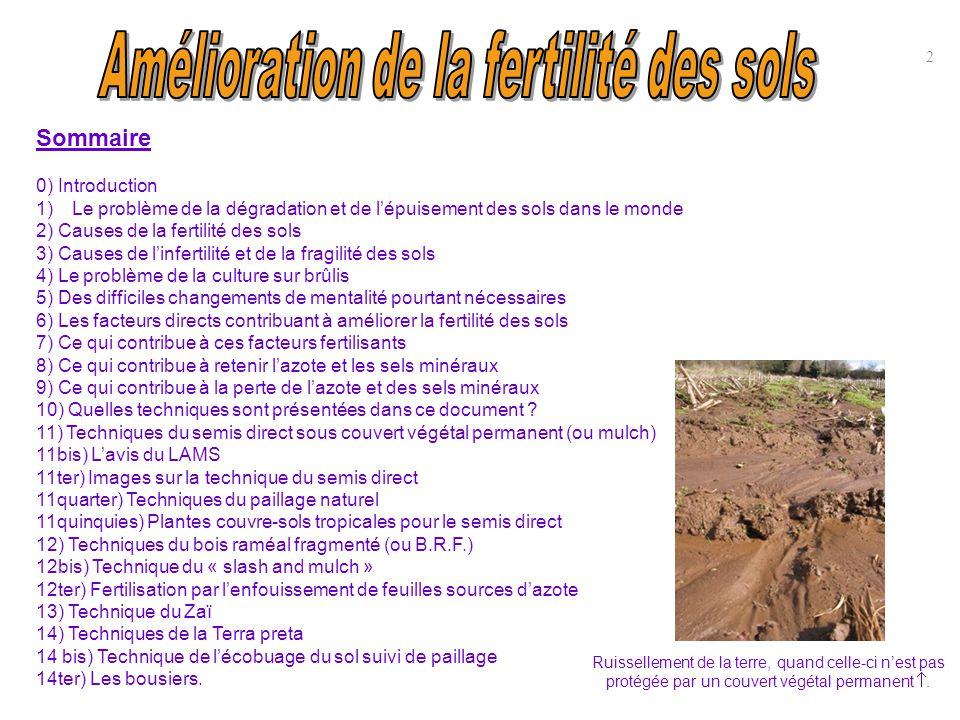 Sommaire (suite) 15) Exemples de techniques indigènes locales pour la fertilisation des sols 16) Jachère, rotation des cultures et agriculture biologique 17) Cultures intercalaires 18) Le sous-solage (pour sols argileux compacts) 18bis) Le seau de bokashi 18bis) Le panchakavia 19) Vraies et fausses bonnes idées 20) Pour la réussite du projet 21) Conclusion sur l'idéal à atteindre 22) Annexe : processus de salinisation des terres 23) Annexe : cartes des types de sols dans le monde 24) Annexe : principaux types de sols dans le monde 25) Annexe : Causes de l'infertilité et de la fragilité des sols 26) Annexe : facteurs influençant sur la fertilité et la qualité des sols 27) Annexe : Le compostage 28) Annexe : quelques chiffres 29) Annexe : glossaire 30) Annexe : bibliographie 31) Annexe : Associations, contacts et conseils (en France) 32) Annexe : Comparaison coûts labour et semis direct (évaluation) 33) Annexe : Avantages-inconvénients du semis direct 34) Annexe : liste des substrats 35) Annexe : Clé simplifiée de détermination des animaux du sol 36) Annexe : Régime alimentaire des animaux du sol 37) Annexe : Bactéries et champignons 3 38) Annexe : Les ressources en sols du monde (carte FAO) 39) Annexe : Le potentiel agricole des sols.