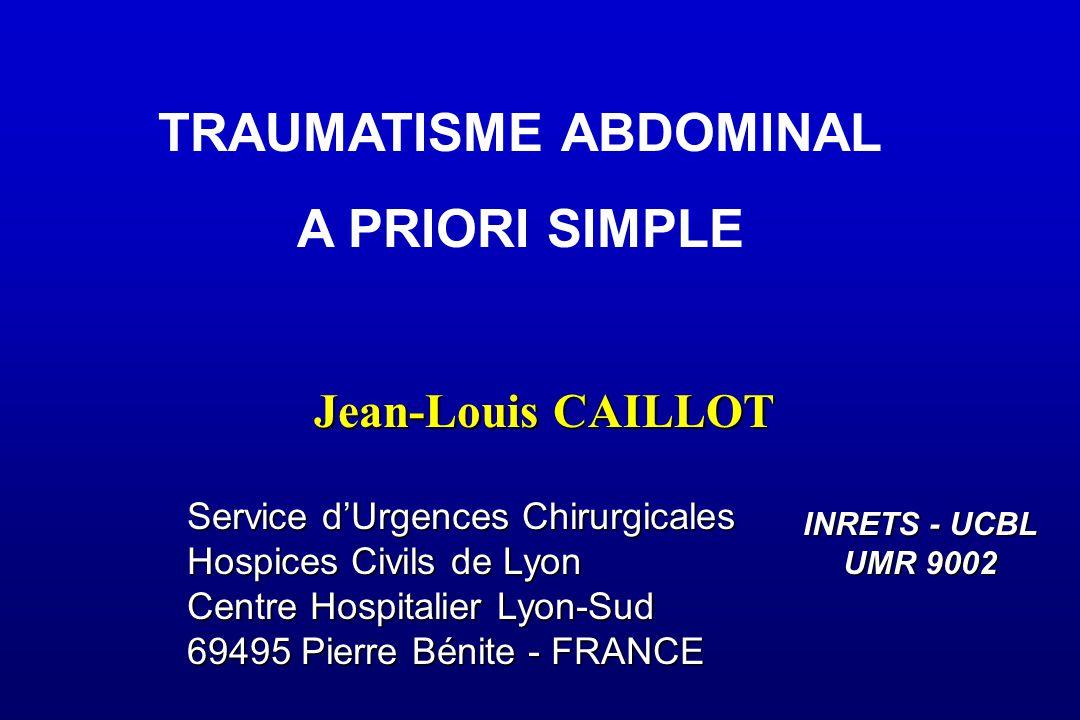 Jean-Louis CAILLOT Service d'Urgences Chirurgicales Hospices Civils de Lyon Centre Hospitalier Lyon-Sud 69495 Pierre Bénite - FRANCE INRETS - UCBL UMR 9002 TRAUMATISME ABDOMINAL A PRIORI SIMPLE