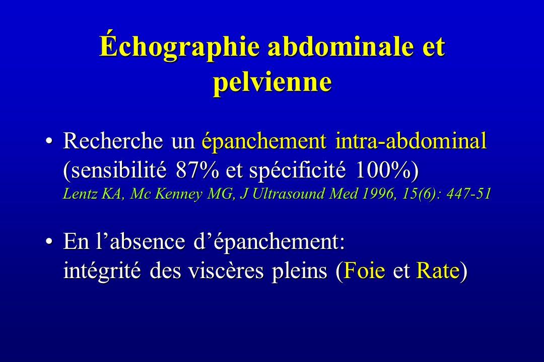 Échographie abdominale et pelvienne Recherche un épanchement intra-abdominal (sensibilité 87% et spécificité 100%) Lentz KA, Mc Kenney MG, J Ultrasound Med 1996, 15(6): 447-51Recherche un épanchement intra-abdominal (sensibilité 87% et spécificité 100%) Lentz KA, Mc Kenney MG, J Ultrasound Med 1996, 15(6): 447-51 En l'absence d'épanchement: intégrité des viscères pleins (Foie et Rate)En l'absence d'épanchement: intégrité des viscères pleins (Foie et Rate)