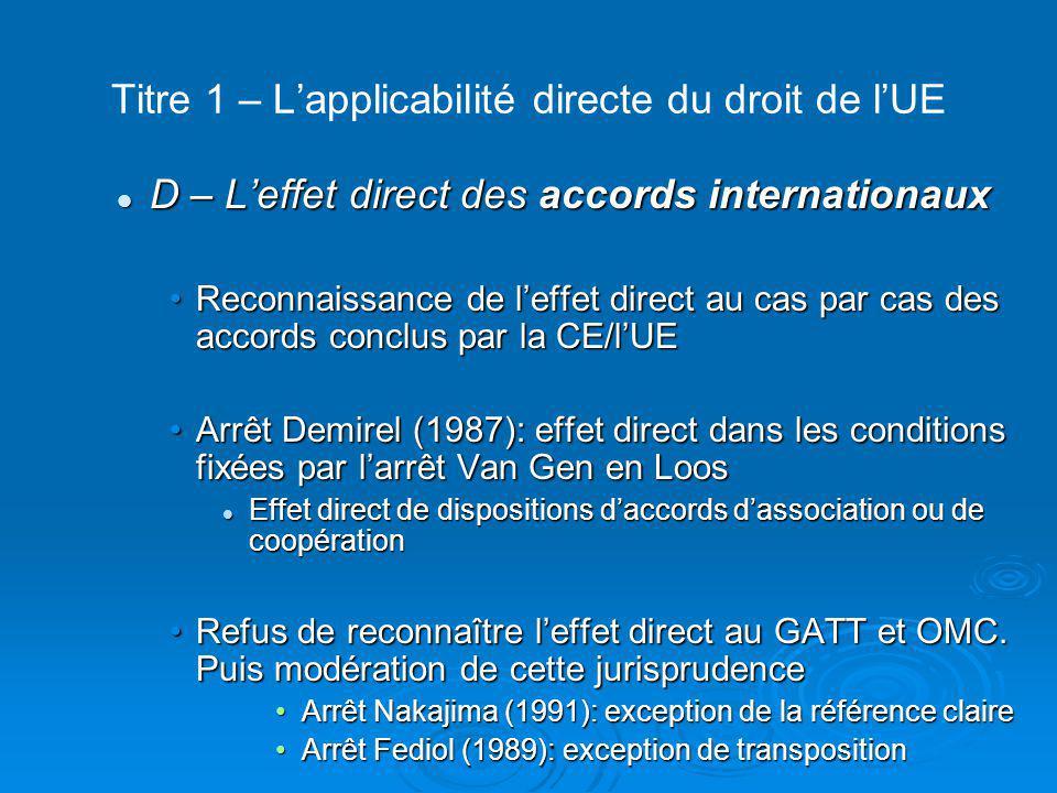 Titre 1 – L'applicabilité directe du droit de l'UE  Section 2 Le principe de l'effet direct devant le juge français Effet direct des règlements reconnu Effet direct des règlements reconnu Effet direct de la directive contesté Effet direct de la directive contesté Arrêt Cohn-Bendit du Conseil d'Etat (1978)Arrêt Cohn-Bendit du Conseil d'Etat (1978) Mais possibilité d'écarter le droit national contraire aux objectifs de la directiveMais possibilité d'écarter le droit national contraire aux objectifs de la directive Absence de transposition engage la responsabilité de l'EtatAbsence de transposition engage la responsabilité de l'Etat Abandon de la contestation avec l'arrêt Perreux (2009)Abandon de la contestation avec l'arrêt Perreux (2009)
