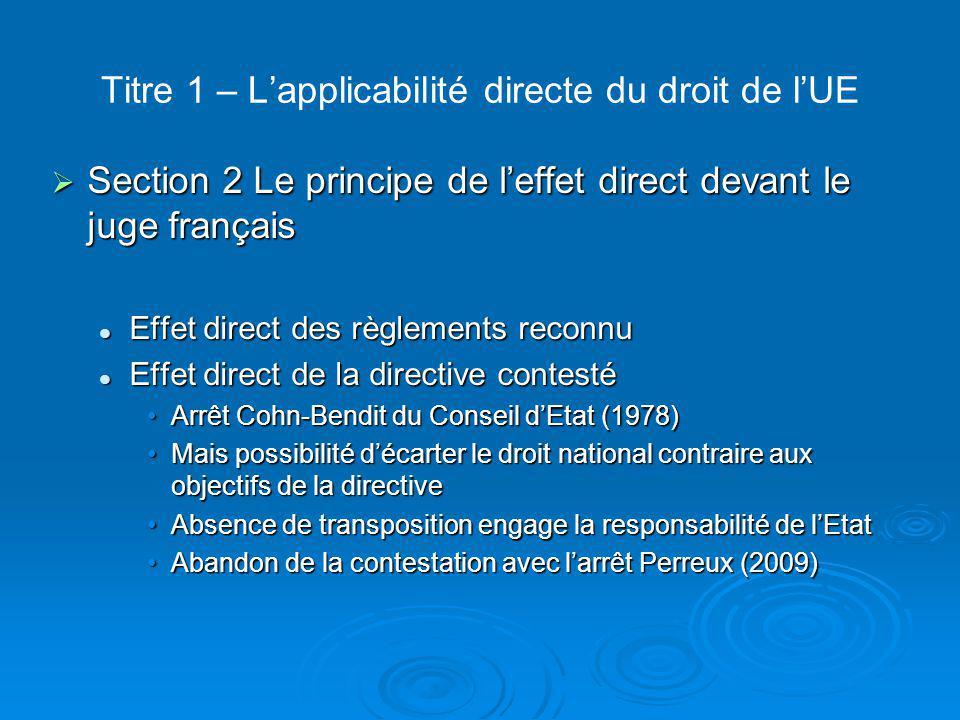 Titre 2 – La primauté du droit de l'UE  Section 1 Le principe de primauté du droit de l'UE § 1 Le fondement jurisprudentiel de la primauté Arrêt Costa c/ ENEL (1964) Arrêt Costa c/ ENEL (1964) Nature spécifique de la CEE= transfert de souverainetéNature spécifique de la CEE= transfert de souveraineté Ordre juridique spécifique voué à s'intégrer dans l'OJ des EMOrdre juridique spécifique voué à s'intégrer dans l'OJ des EM Cette intégration implique l'impossibilité pour les EM de faire prévaloir des normes nationales sur le droit de l'UE = primautéCette intégration implique l'impossibilité pour les EM de faire prévaloir des normes nationales sur le droit de l'UE = primauté Primauté sur toutes les normes nationales, antérieures ou postérieuresPrimauté sur toutes les normes nationales, antérieures ou postérieures Le juge nationale doit faire appliquer ce principeLe juge nationale doit faire appliquer ce principe