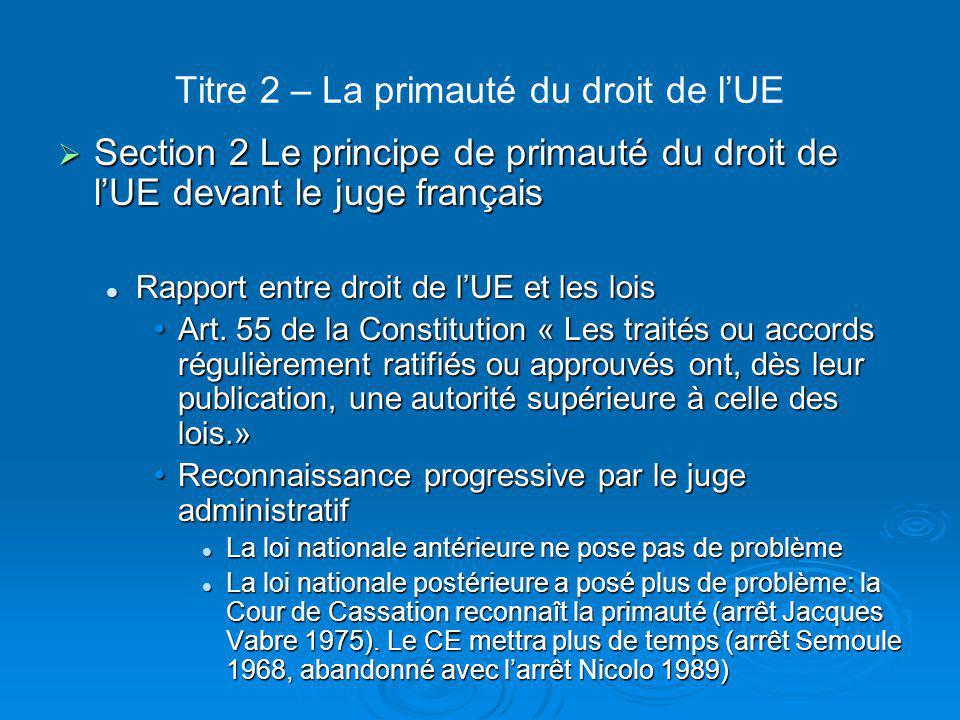 Titre 2 – La primauté du droit de l'UE Rapport droit de l'UE et Constitution française Rapport droit de l'UE et Constitution française Question délicate Question délicate Conseil constitutionnel (arrêt Maastricht 1992): la France peut transférer des compétences à une organisation internationale sous conditions Conseil constitutionnel (arrêt Maastricht 1992): la France peut transférer des compétences à une organisation internationale sous conditions Pour le Conseil d'Etat (1998) et la Cour de cassation (1999), les traités n'ont pas valeur supérieure à la Constitution Pour le Conseil d'Etat (1998) et la Cour de cassation (1999), les traités n'ont pas valeur supérieure à la Constitution
